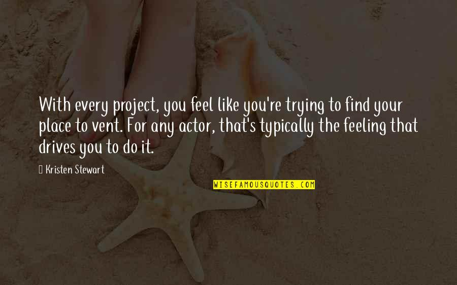 Vent Quotes By Kristen Stewart: With every project, you feel like you're trying