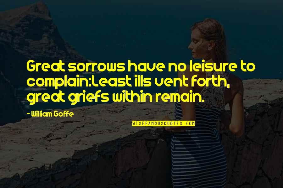 Vent Quotes By William Goffe: Great sorrows have no leisure to complain:Least ills