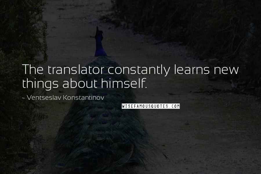 Ventseslav Konstantinov quotes: The translator constantly learns new things about himself.