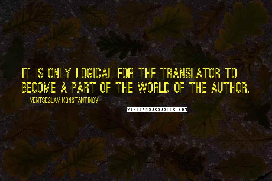 Ventseslav Konstantinov quotes: It is only logical for the translator to become a part of the world of the author.