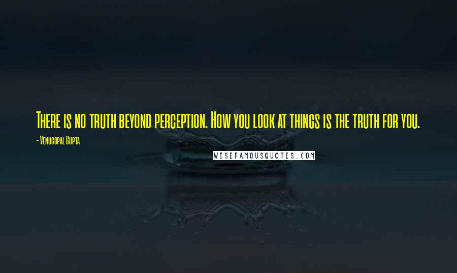Venugopal Gupta quotes: There is no truth beyond perception. How you look at things is the truth for you.
