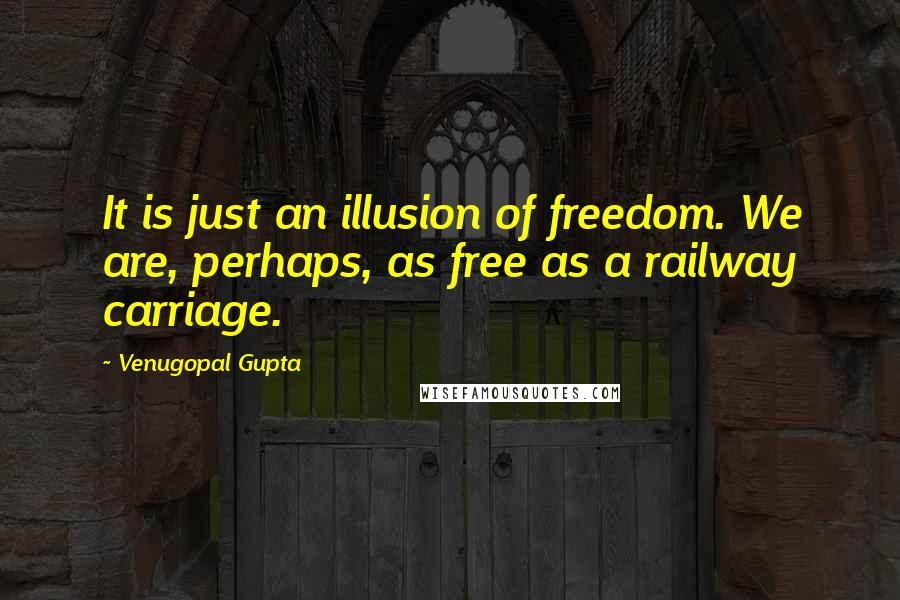 Venugopal Gupta quotes: It is just an illusion of freedom. We are, perhaps, as free as a railway carriage.