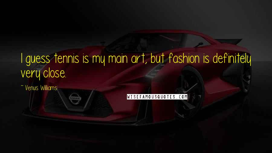Venus Williams quotes: I guess tennis is my main art, but fashion is definitely very close.