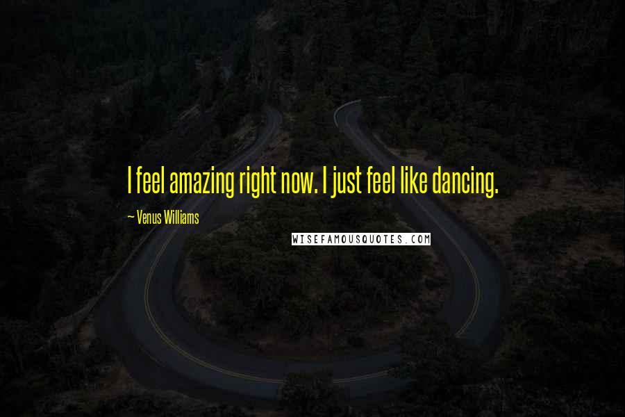 Venus Williams quotes: I feel amazing right now. I just feel like dancing.