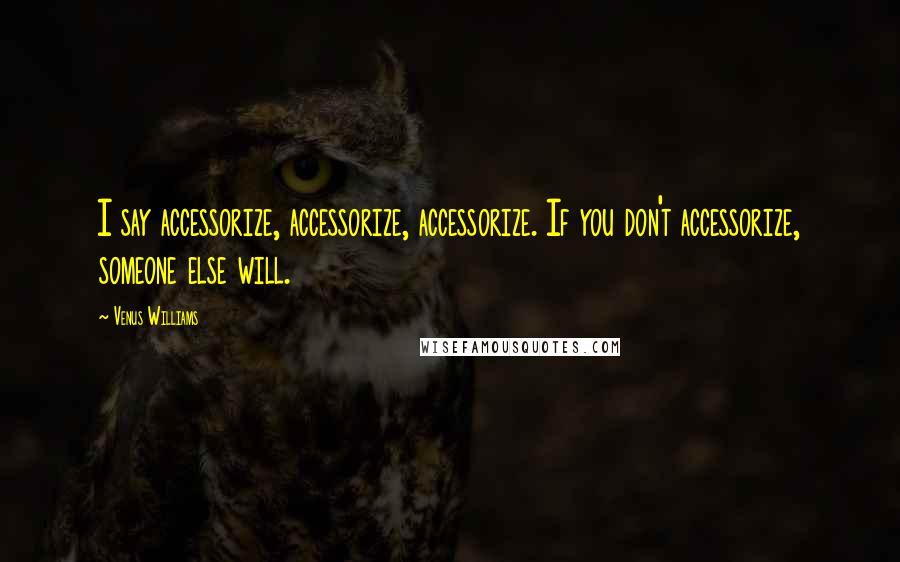 Venus Williams quotes: I say accessorize, accessorize, accessorize. If you don't accessorize, someone else will.