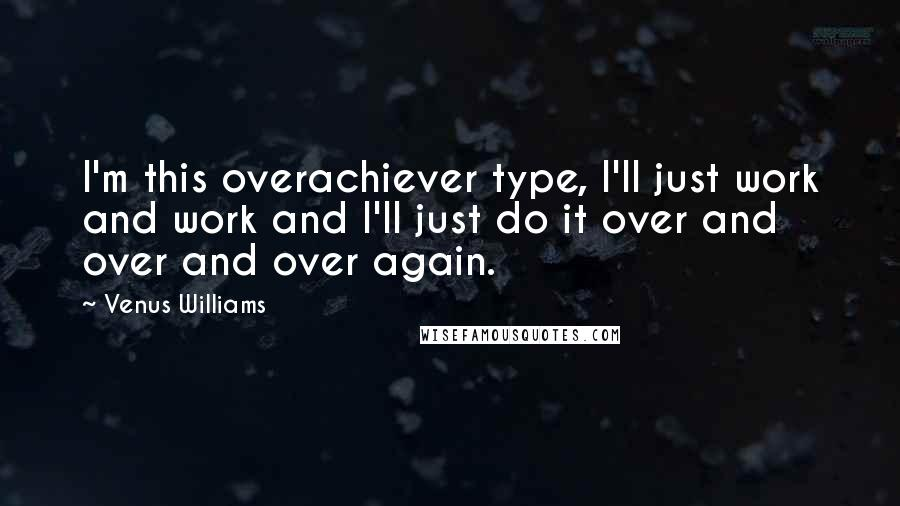 Venus Williams quotes: I'm this overachiever type, I'll just work and work and I'll just do it over and over and over again.