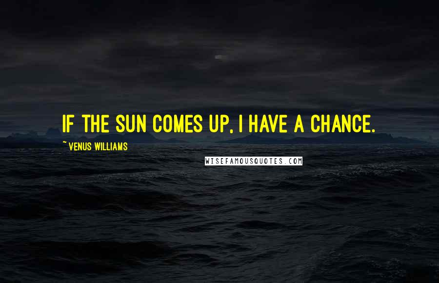 Venus Williams quotes: If the sun comes up, I have a chance.