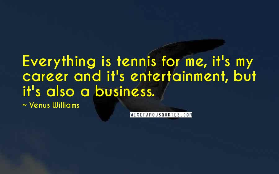Venus Williams quotes: Everything is tennis for me, it's my career and it's entertainment, but it's also a business.