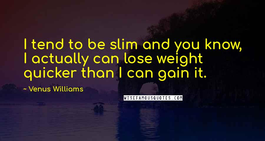 Venus Williams quotes: I tend to be slim and you know, I actually can lose weight quicker than I can gain it.