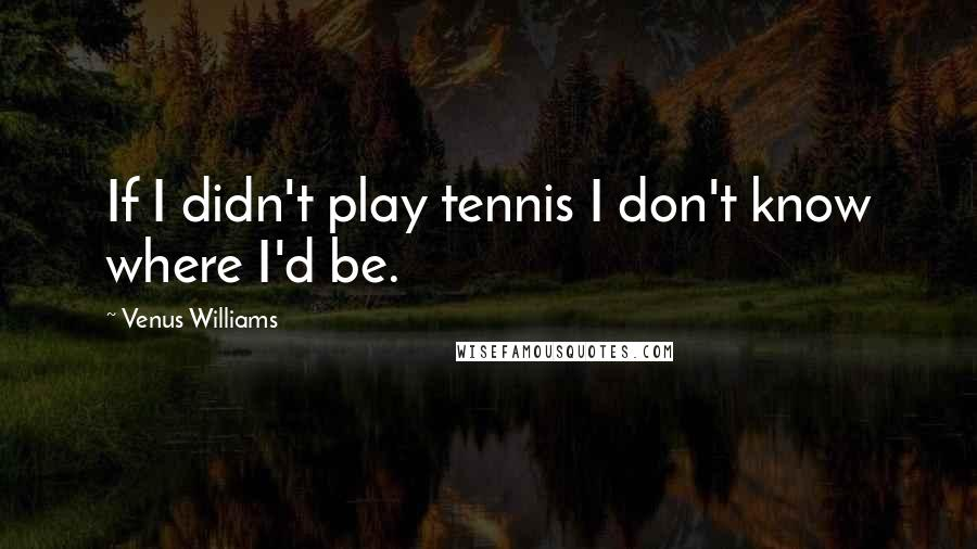 Venus Williams quotes: If I didn't play tennis I don't know where I'd be.