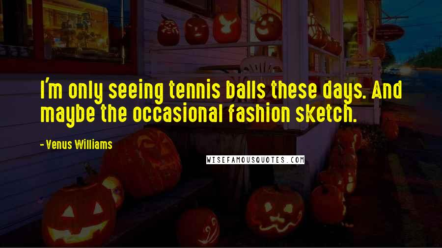 Venus Williams quotes: I'm only seeing tennis balls these days. And maybe the occasional fashion sketch.