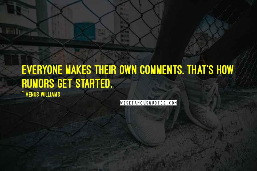 Venus Williams quotes: Everyone makes their own comments. That's how rumors get started.