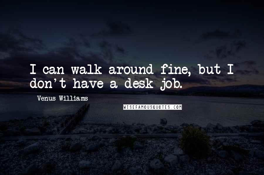 Venus Williams quotes: I can walk around fine, but I don't have a desk job.