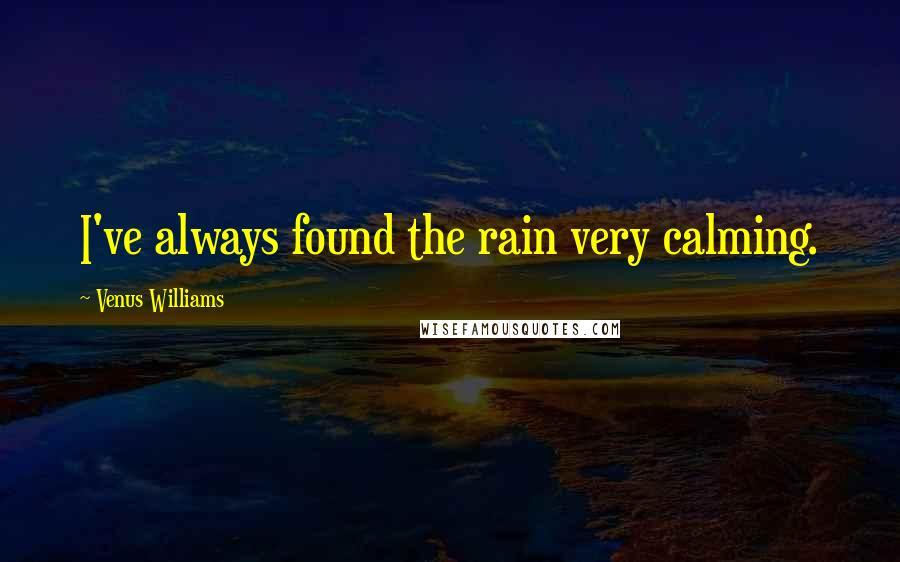 Venus Williams quotes: I've always found the rain very calming.