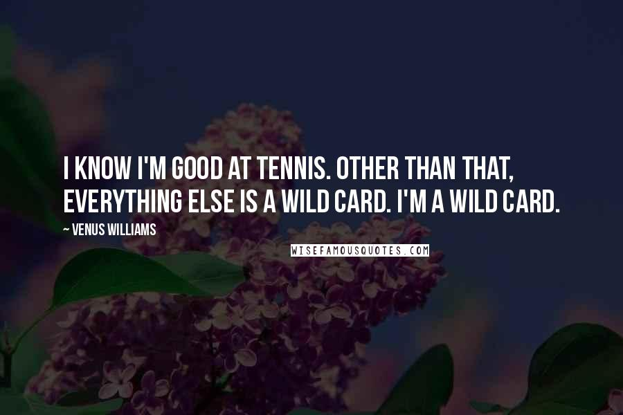 Venus Williams quotes: I know I'm good at tennis. Other than that, everything else is a wild card. I'm a wild card.