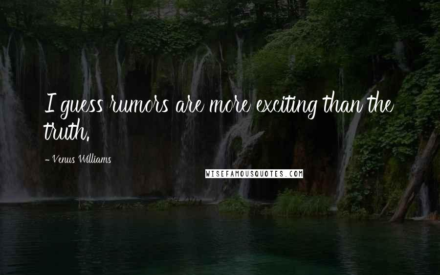 Venus Williams quotes: I guess rumors are more exciting than the truth.