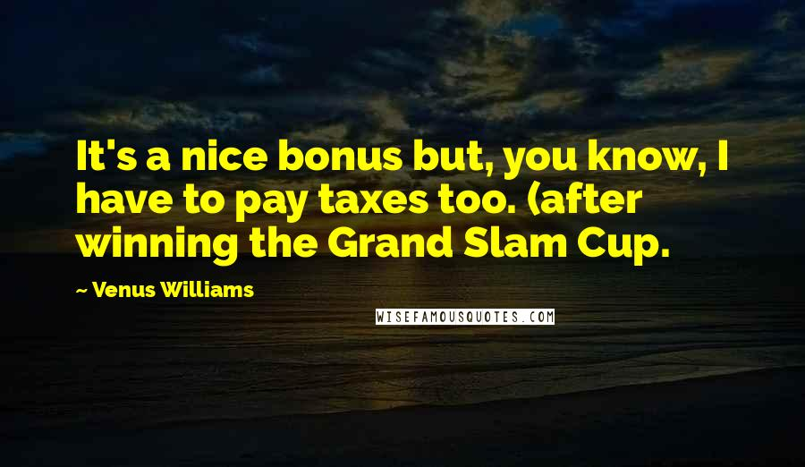 Venus Williams quotes: It's a nice bonus but, you know, I have to pay taxes too. (after winning the Grand Slam Cup.