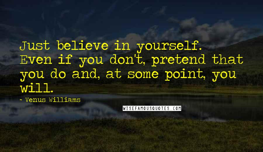 Venus Williams quotes: Just believe in yourself. Even if you don't, pretend that you do and, at some point, you will.