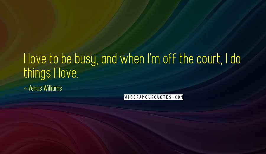 Venus Williams quotes: I love to be busy, and when I'm off the court, I do things I love.
