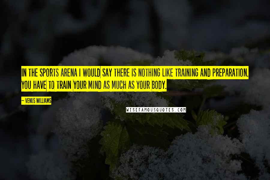 Venus Williams quotes: In the sports arena I would say there is nothing like training and preparation. You have to train your mind as much as your body.