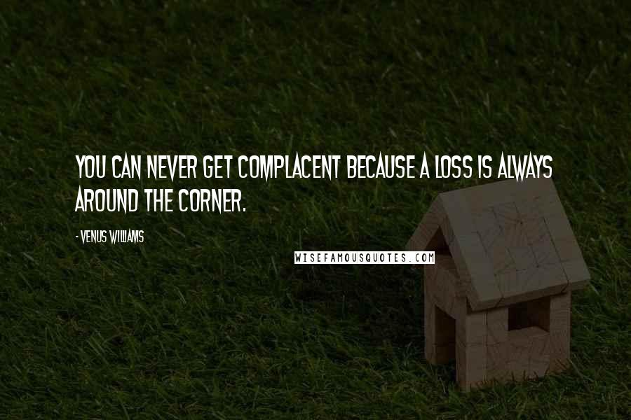 Venus Williams quotes: You can never get complacent because a loss is always around the corner.