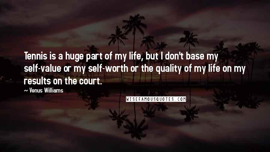 Venus Williams quotes: Tennis is a huge part of my life, but I don't base my self-value or my self-worth or the quality of my life on my results on the court.