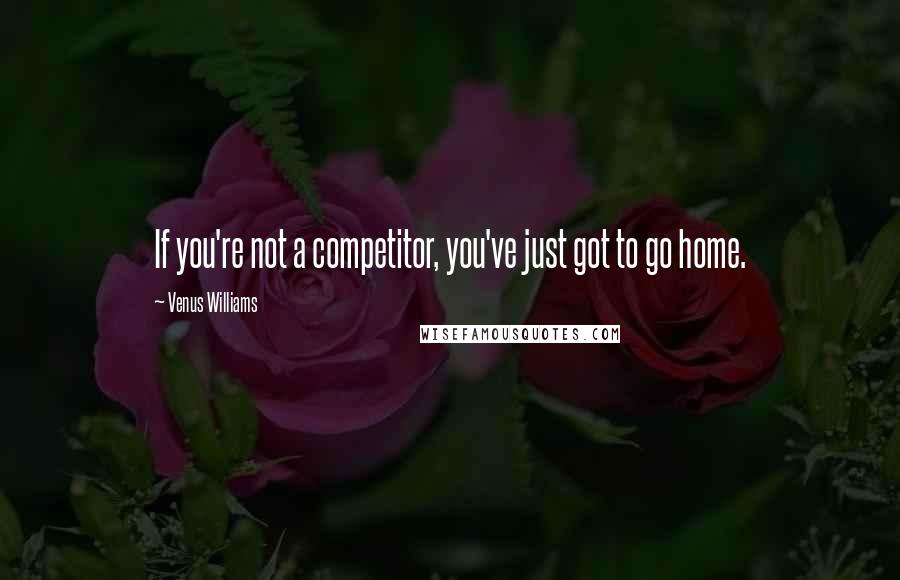 Venus Williams quotes: If you're not a competitor, you've just got to go home.