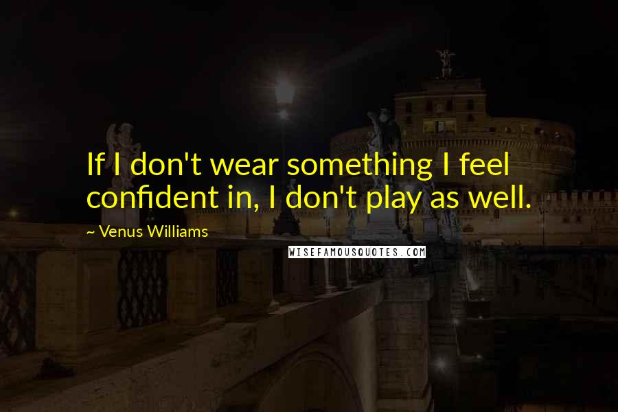 Venus Williams quotes: If I don't wear something I feel confident in, I don't play as well.