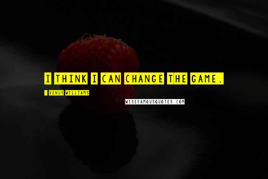 Venus Williams quotes: I think I can change the game.