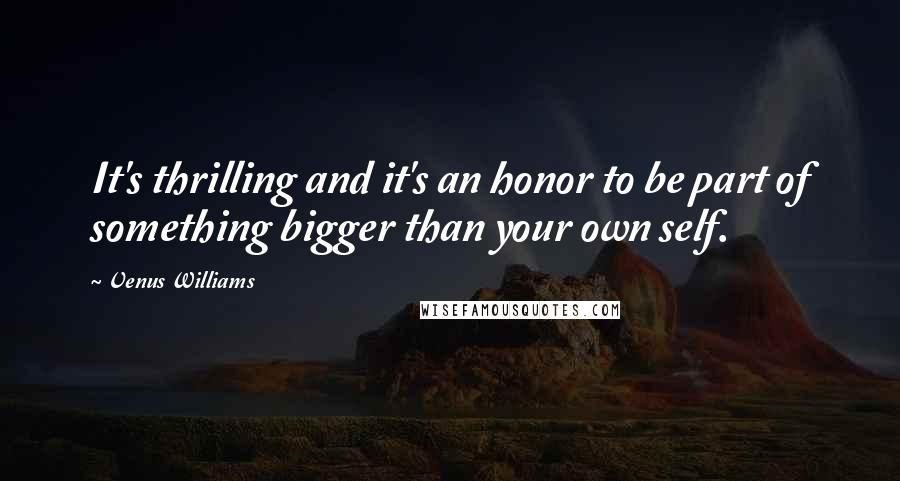 Venus Williams quotes: It's thrilling and it's an honor to be part of something bigger than your own self.