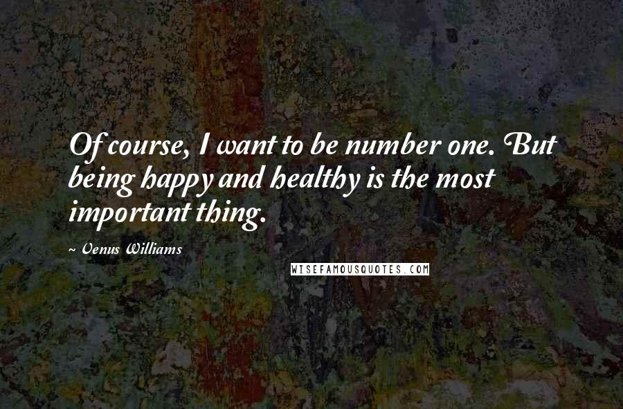Venus Williams quotes: Of course, I want to be number one. But being happy and healthy is the most important thing.