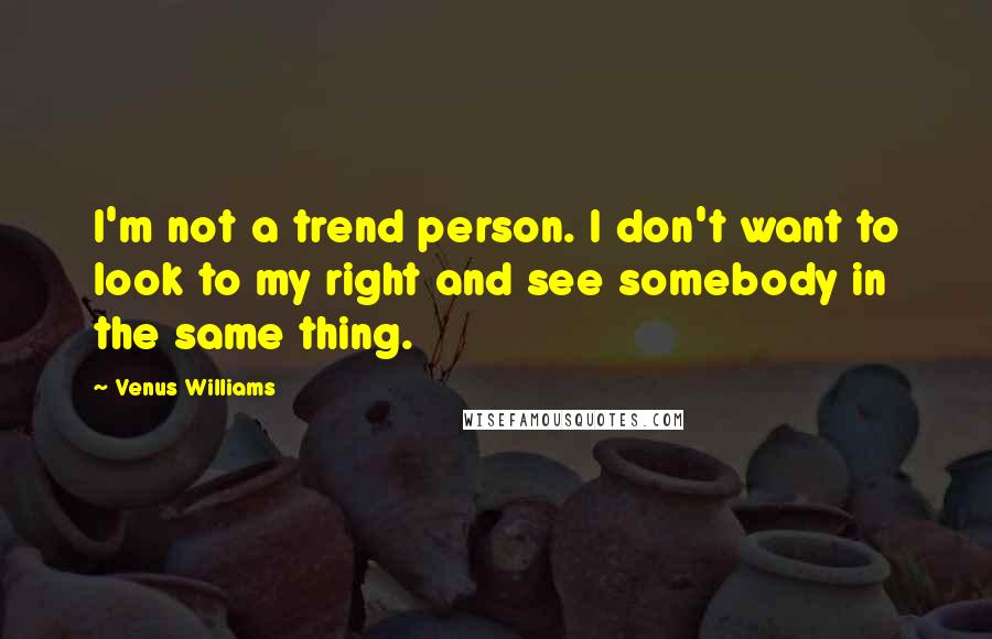 Venus Williams quotes: I'm not a trend person. I don't want to look to my right and see somebody in the same thing.