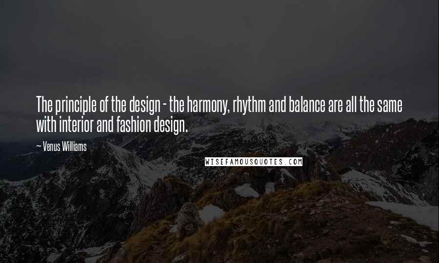 Venus Williams quotes: The principle of the design - the harmony, rhythm and balance are all the same with interior and fashion design.