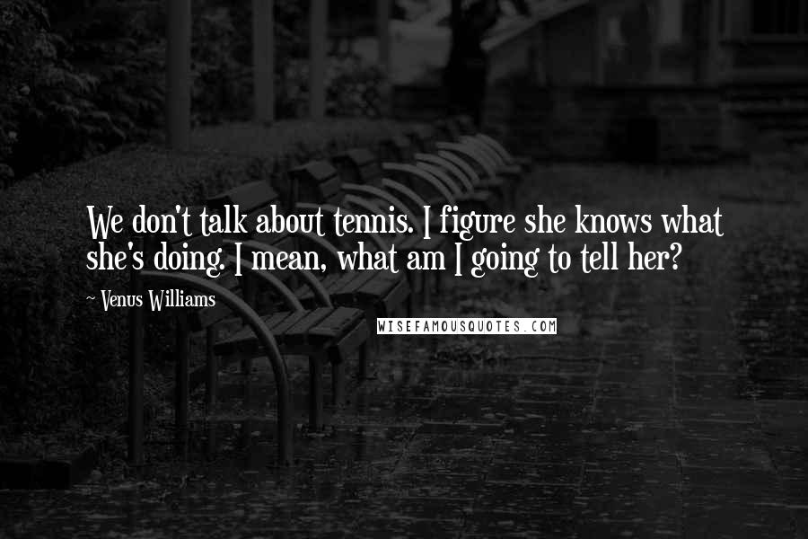 Venus Williams quotes: We don't talk about tennis. I figure she knows what she's doing. I mean, what am I going to tell her?