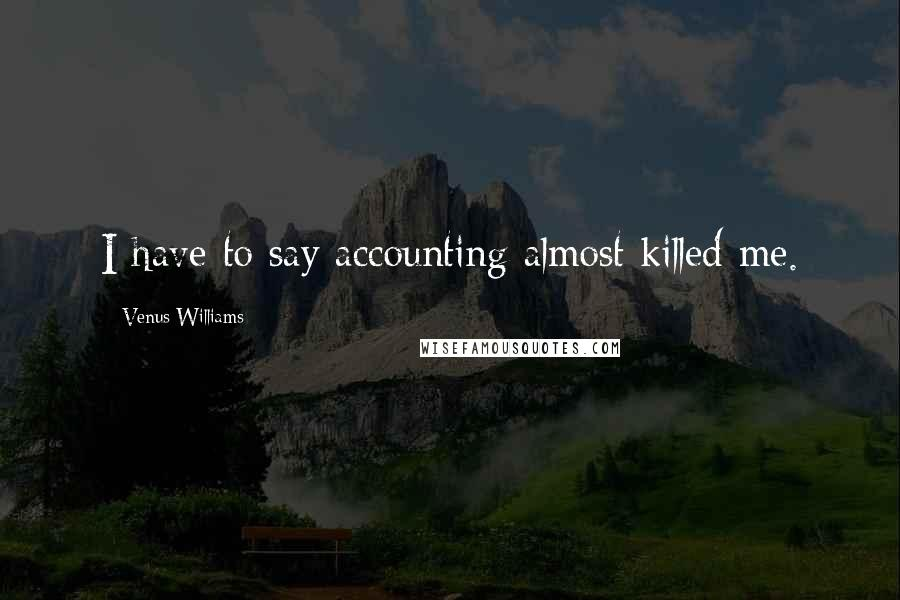 Venus Williams quotes: I have to say accounting almost killed me.
