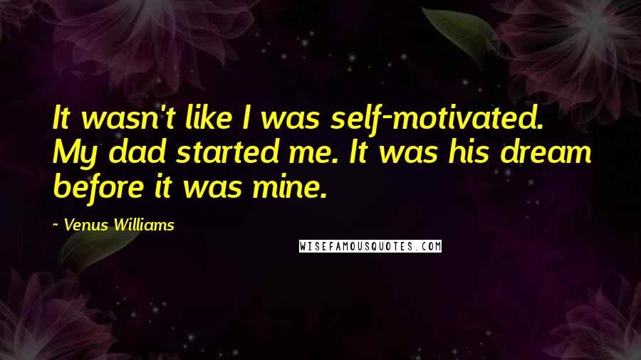 Venus Williams quotes: It wasn't like I was self-motivated. My dad started me. It was his dream before it was mine.