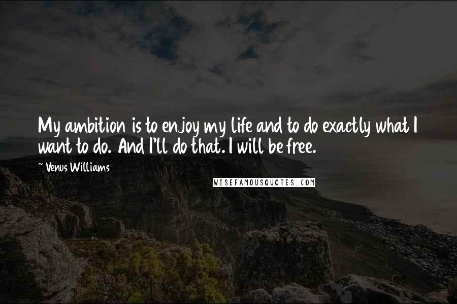 Venus Williams quotes: My ambition is to enjoy my life and to do exactly what I want to do. And I'll do that. I will be free.