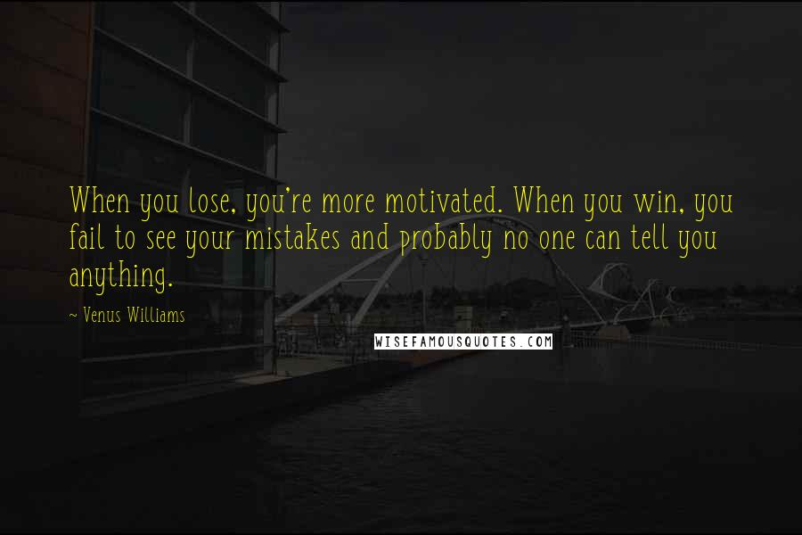 Venus Williams quotes: When you lose, you're more motivated. When you win, you fail to see your mistakes and probably no one can tell you anything.