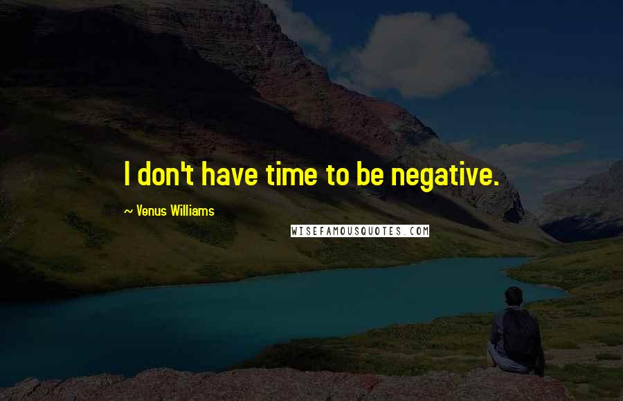 Venus Williams quotes: I don't have time to be negative.