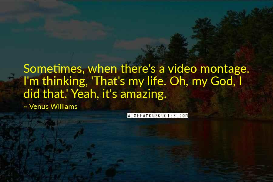 Venus Williams quotes: Sometimes, when there's a video montage. I'm thinking, 'That's my life. Oh, my God, I did that.' Yeah, it's amazing.