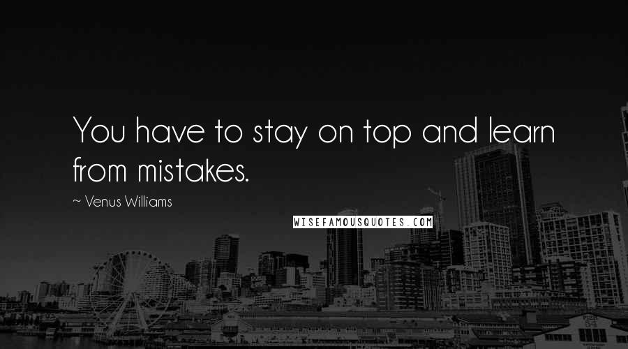 Venus Williams quotes: You have to stay on top and learn from mistakes.