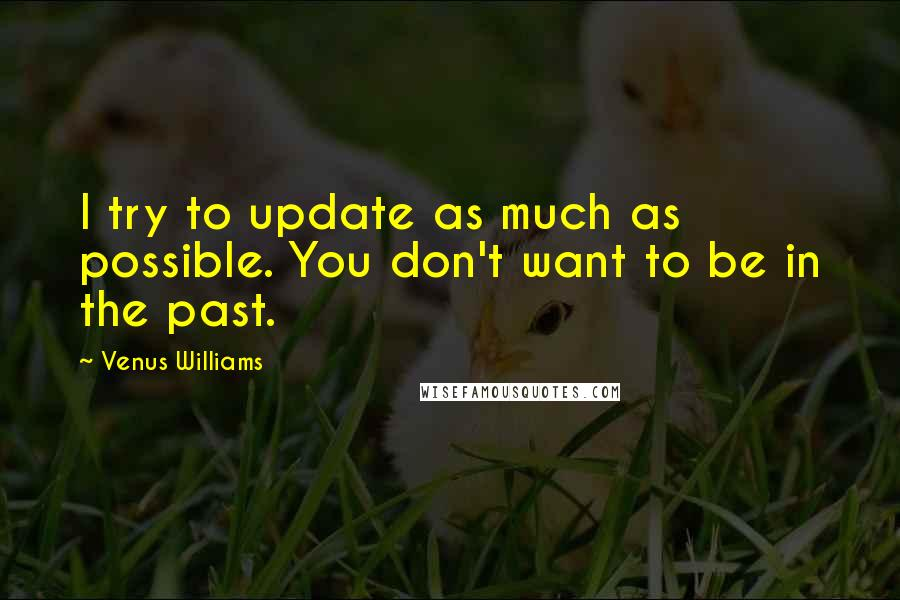 Venus Williams quotes: I try to update as much as possible. You don't want to be in the past.