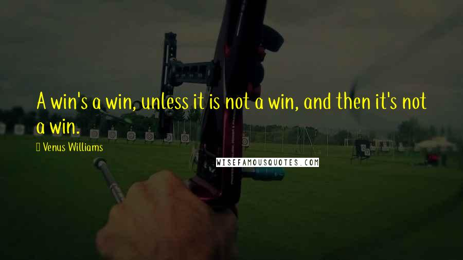 Venus Williams quotes: A win's a win, unless it is not a win, and then it's not a win.