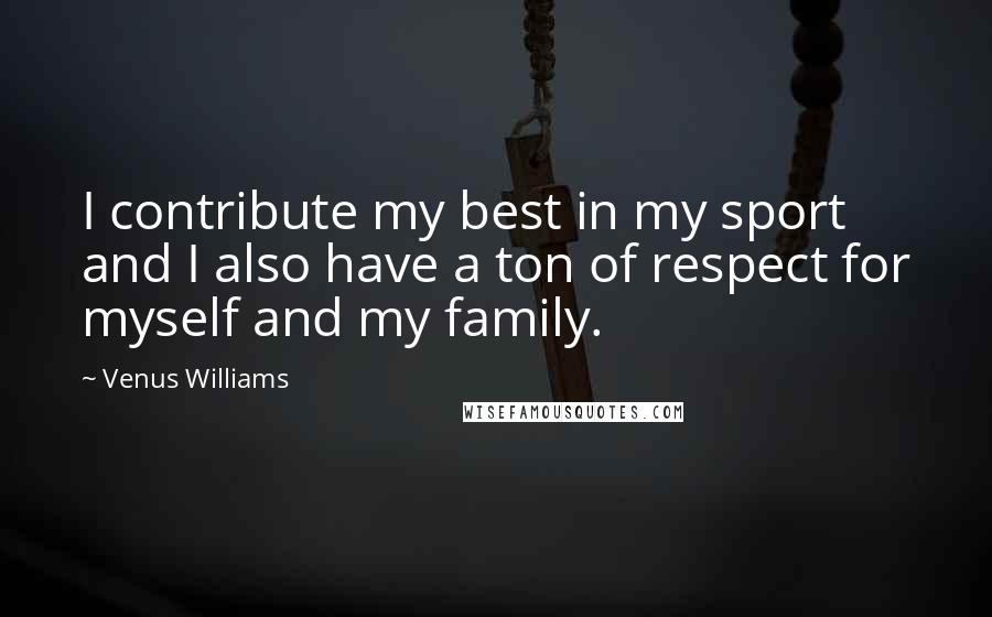Venus Williams quotes: I contribute my best in my sport and I also have a ton of respect for myself and my family.
