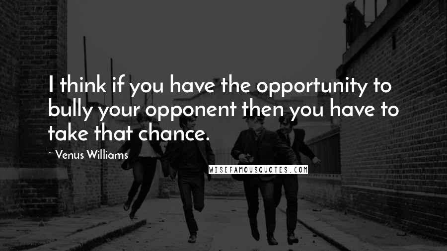 Venus Williams quotes: I think if you have the opportunity to bully your opponent then you have to take that chance.