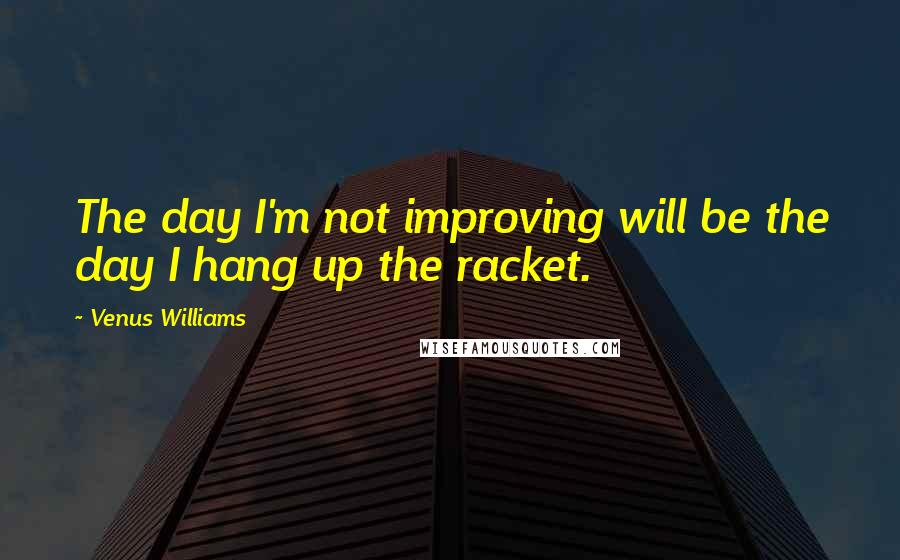 Venus Williams quotes: The day I'm not improving will be the day I hang up the racket.