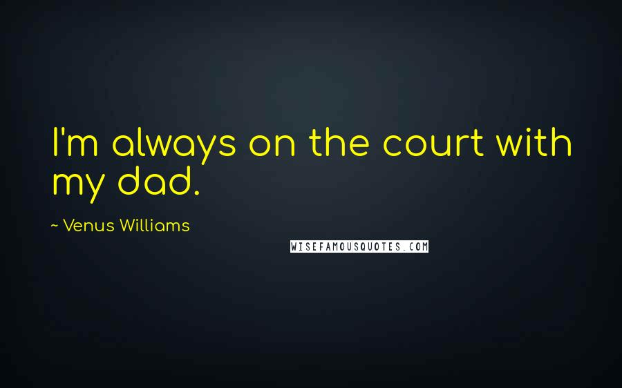 Venus Williams quotes: I'm always on the court with my dad.