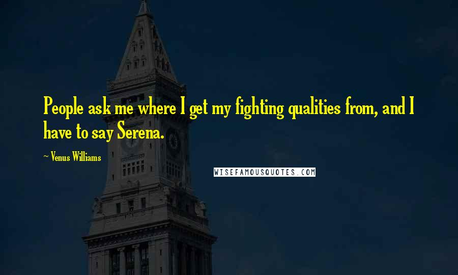 Venus Williams quotes: People ask me where I get my fighting qualities from, and I have to say Serena.