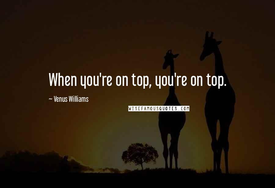 Venus Williams quotes: When you're on top, you're on top.