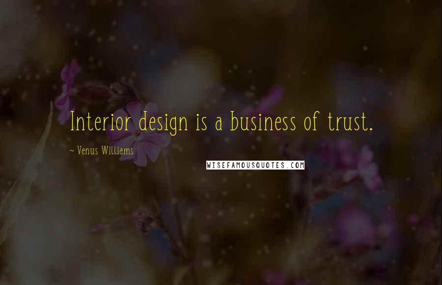 Venus Williams quotes: Interior design is a business of trust.